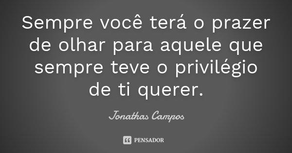 Sempre você terá o prazer de olhar para aquele que sempre teve o privilégio de ti querer.... Frase de Jonathas Campos.
