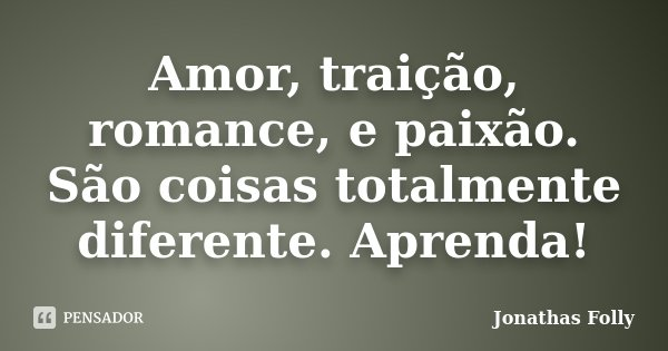 Amor, traição, romance, e paixão. São coisas totalmente diferente. Aprenda!... Frase de Jonathas Folly.