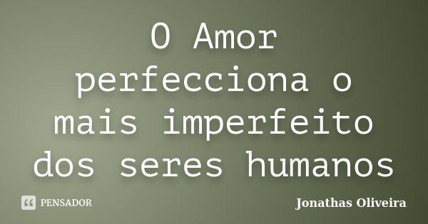 O Amor perfecciona o mais imperfeito dos seres humanos... Frase de Jonathas Oliveira.
