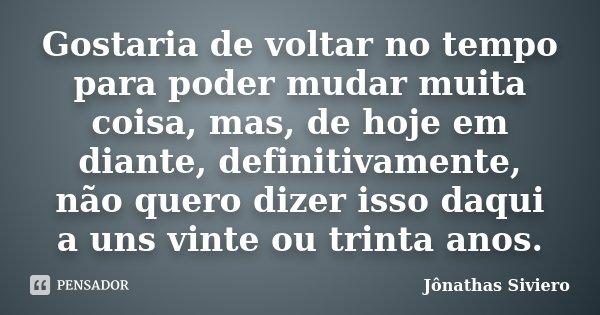 Gostaria de voltar no tempo para poder mudar muita coisa, mas, de hoje em diante, definitivamente, não quero dizer isso daqui a uns vinte ou trinta anos.... Frase de Jônathas Siviero.
