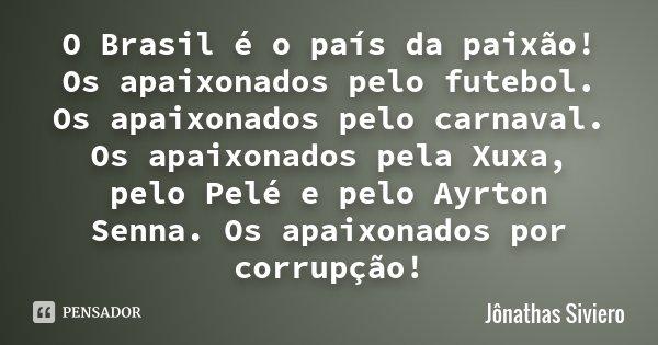 O Brasil é o país da paixão! Os apaixonados pelo futebol. Os apaixonados pelo carnaval. Os apaixonados pela Xuxa, pelo Pelé e pelo Ayrton Senna. Os apaixonados ... Frase de Jônathas Siviero.