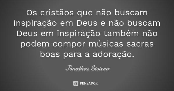 Os cristãos que não buscam inspiração em Deus e não buscam Deus em inspiração também não podem compor músicas sacras boas para a adoração.... Frase de Jônathas Siviero.