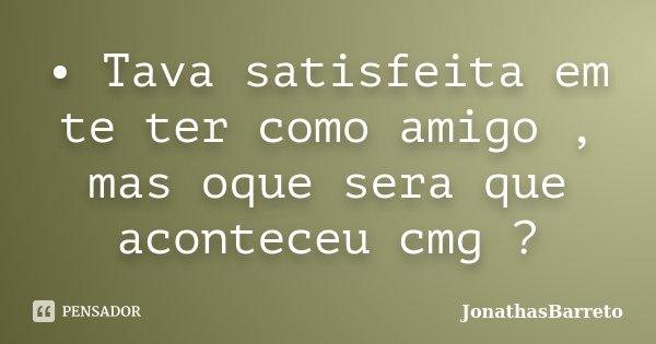 • Tava satisfeita em te ter como amigo , mas oque sera que aconteceu cmg ?... Frase de JonathasBarreto.