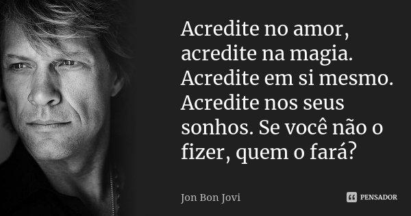 Acredite no amor, acredite na magia. Acredite em si mesmo. Acredite nos seus sonhos. Se você não o fizer, quem o fará?... Frase de Jon Bon Jovi.