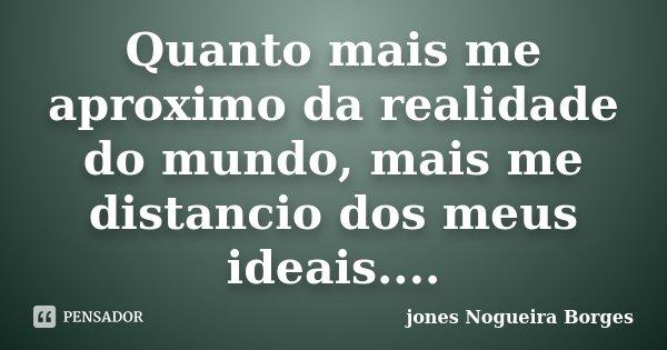 Quanto mais me aproximo da realidade do mundo, mais me distancio dos meus ideais....... Frase de Jones Nogueira Borges.