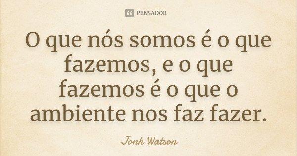 O que nós somos é o que fazemos, e o que fazemos é o que o ambiente nos faz fazer.... Frase de Jonh Watson.