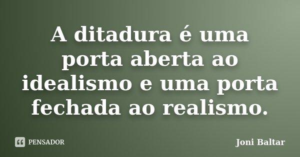 A ditadura é uma porta aberta ao idealismo e uma porta fechada ao realismo.... Frase de Joni Baltar.