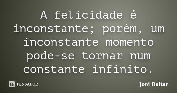 A felicidade é inconstante; porém, um inconstante momento pode-se tornar num constante infinito.... Frase de Joni Baltar.