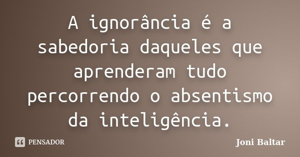 A ignorância é a sabedoria daqueles que aprenderam tudo percorrendo o absentismo da inteligência.... Frase de Joni Baltar.