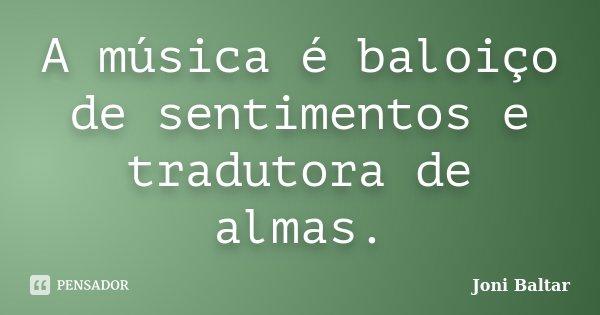 A música é baloiço de sentimentos e tradutora de almas.... Frase de Joni Baltar.