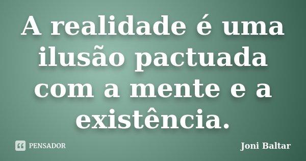 A realidade é uma ilusão pactuada com a mente e a existência.... Frase de Joni Baltar.