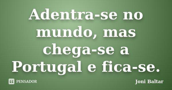 Adentra-se no mundo, mas chega-se a Portugal e fica-se.... Frase de Joni Baltar.