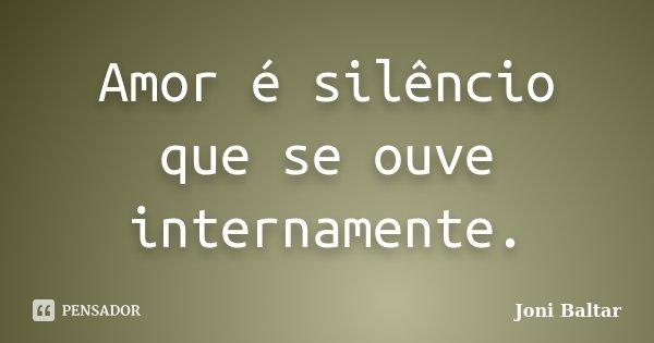 Amor é silêncio que se ouve internamente.... Frase de Joni Baltar.