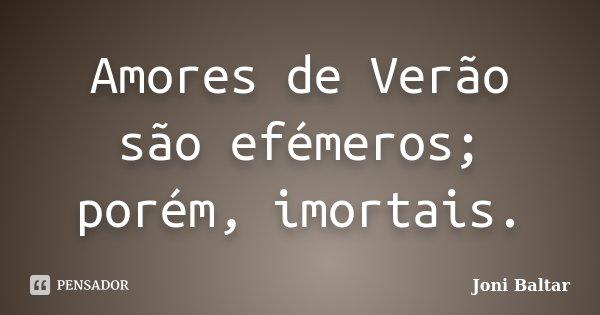 Amores de Verão são efémeros; porém, imortais.... Frase de Joni Baltar.