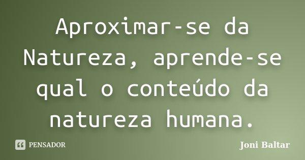 Aproximar-se da Natureza, aprende-se qual o conteúdo da natureza humana.... Frase de Joni Baltar.