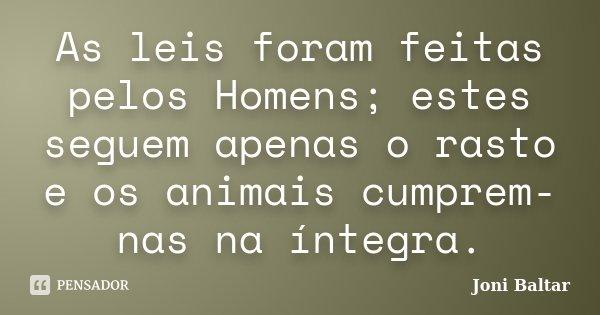 As leis foram feitas pelos Homens; estes seguem apenas o rasto e os animais cumprem-nas na íntegra.... Frase de Joni Baltar.