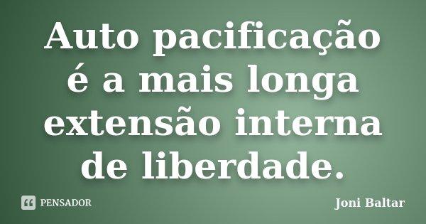 Auto pacificação é a mais longa extensão interna de liberdade.... Frase de Joni Baltar.