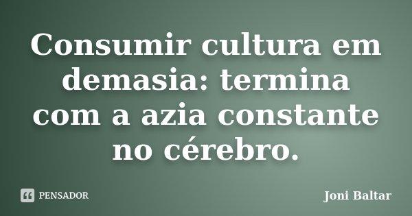 Consumir cultura em demasia: termina com a azia constante no cérebro.... Frase de Joni Baltar.