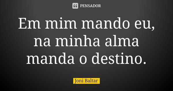 Em mim mando eu, na minha alma manda o destino.... Frase de Joni Baltar.