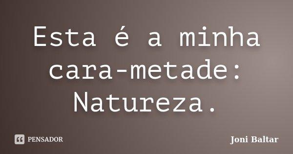 Esta é a minha cara-metade: Natureza.... Frase de Joni Baltar.