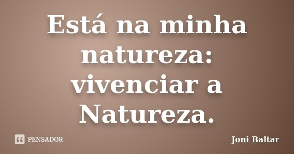 Está na minha natureza: vivenciar a Natureza.... Frase de Joni Baltar.