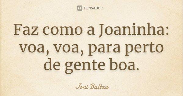 Faz como a Joaninha: voa, voa, para perto de gente boa.... Frase de Joni Baltar.