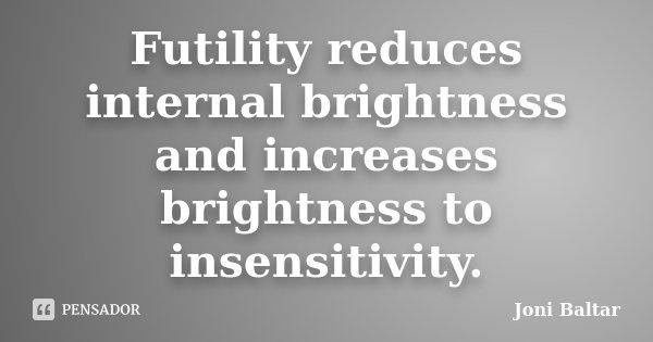 Futility reduces internal brightness and increases brightness to insensitivity.... Frase de Joni Baltar.