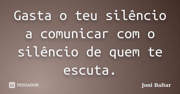 Gasta o teu silêncio a comunicar com o silêncio de quem te escuta.... Frase de Joni Baltar.
