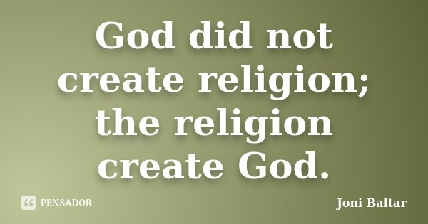 God did not create religion; the religion create God.... Frase de Joni Baltar.