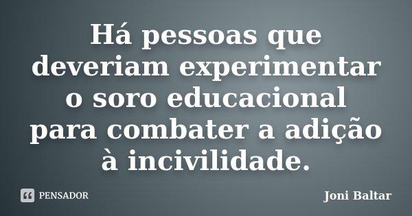 Há pessoas que deveriam experimentar o soro educacional para combater a adição à incivilidade.... Frase de Joni Baltar.
