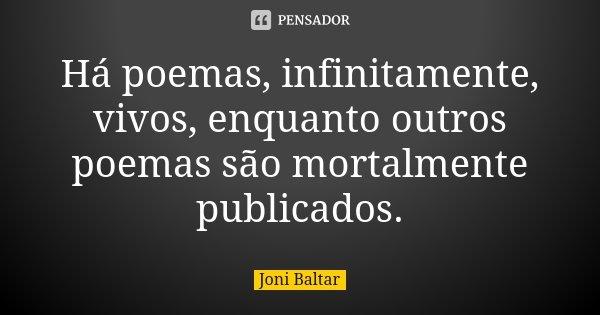 Há poemas, infinitamente, vivos, enquanto outros poemas são mortalmente publicados.... Frase de Joni Baltar.