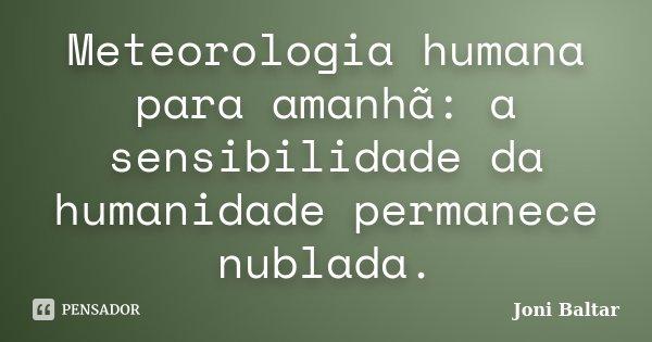Meteorologia humana para amanhã: a sensibilidade da humanidade permanece nublada.... Frase de Joni Baltar.