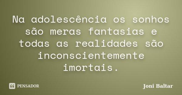 Na adolescência os sonhos são meras fantasias e todas as realidades são inconscientemente imortais.... Frase de Joni Baltar.