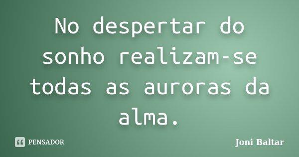 No despertar do sonho realizam-se todas as auroras da alma.... Frase de Joni Baltar.