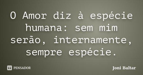 O Amor diz à espécie humana: sem mim serão, internamente, sempre espécie.... Frase de Joni Baltar.