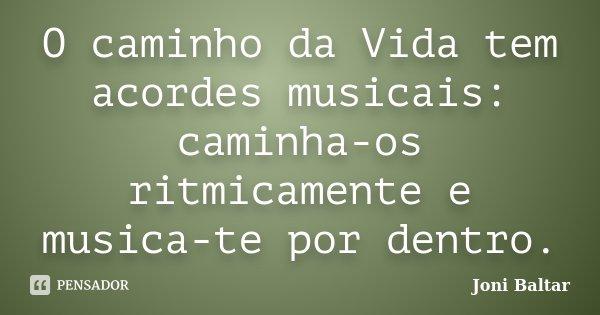 O caminho da Vida tem acordes musicais: caminha-os ritmicamente e musica-te por dentro.... Frase de Joni Baltar.