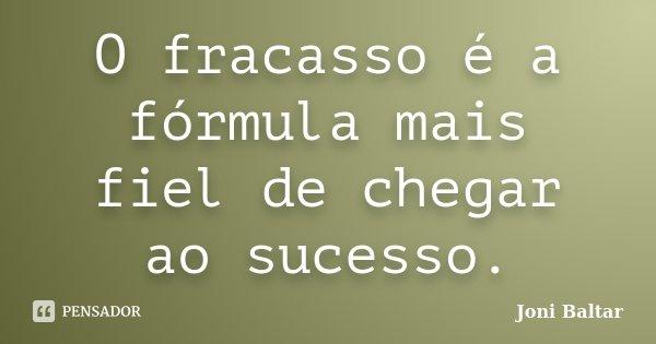 O fracasso é a fórmula mais fiel de chegar ao sucesso.... Frase de Joni Baltar.