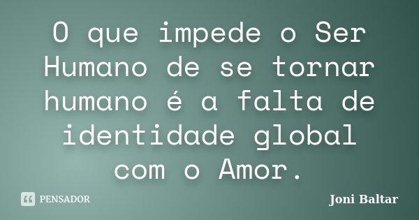 O que impede o Ser Humano de se tornar humano é a falta de identidade global com o Amor.... Frase de Joni Baltar.