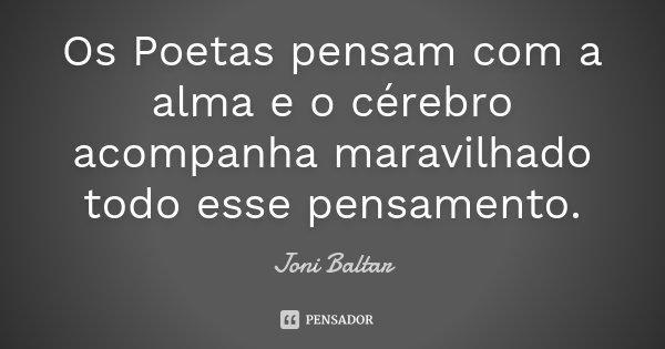 Os Poetas pensam com a alma e o cérebro acompanha maravilhado todo esse pensamento.... Frase de Joni Baltar.