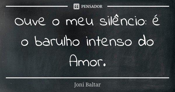 Ouve o meu silêncio: é o barulho intenso do Amor.... Frase de Joni Baltar.