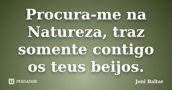 Procura-me na Natureza, traz somente contigo os teus beijos.... Frase de Joni Baltar.