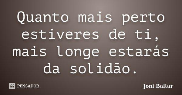 Quanto mais perto estiveres de ti, mais longe estarás da solidão.... Frase de Joni Baltar.