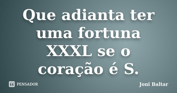 Que adianta ter uma fortuna XXXL se o coração é S.... Frase de Joni Baltar.