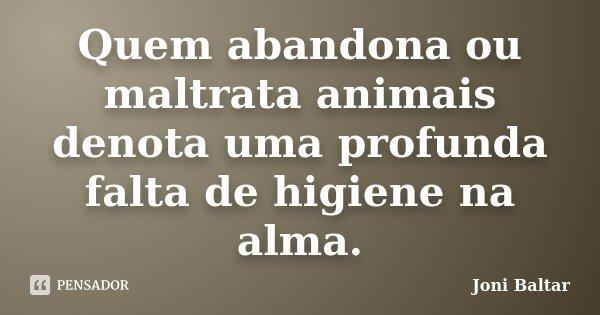 Quem abandona ou maltrata animais denota uma profunda falta de higiene na alma.... Frase de Joni Baltar.
