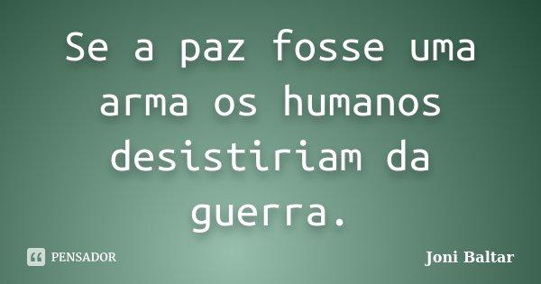 Se a paz fosse uma arma os humanos desistiriam da guerra.... Frase de Joni Baltar.