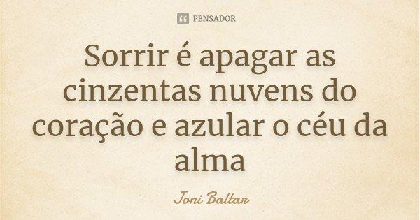 Sorrir é apagar as cinzentas nuvens do coração e azular o céu da alma... Frase de Joni Baltar.