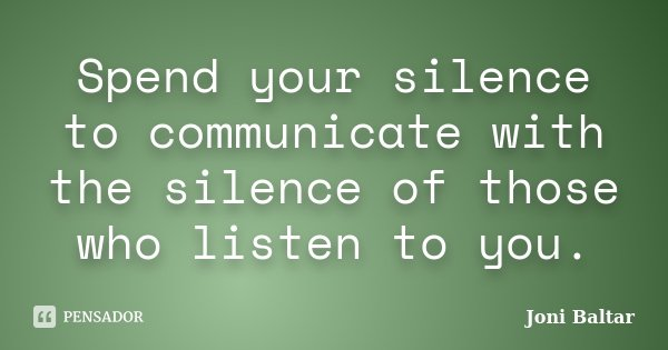 Spend your silence to communicate with the silence of those who listen to you.... Frase de Joni Baltar.