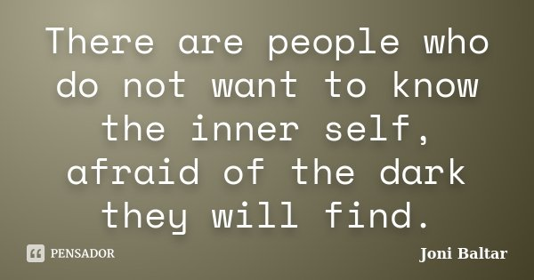 There are people who do not want to know the inner self, afraid of the dark they will find.... Frase de Joni Baltar.