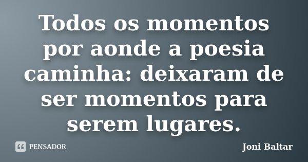 Todos os momentos por aonde a poesia caminha: deixaram de ser momentos para serem lugares.... Frase de Joni Baltar.