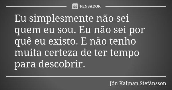 Eu simplesmente não sei quem eu sou. Eu não sei por quê eu existo. E não tenho muita certeza de ter tempo para descobrir.... Frase de Jón Kalman Stefánsson.